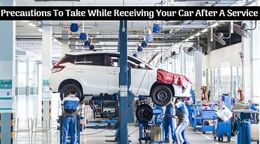 What Are The Precautions To Take While Receiving Your Car After A Service - Details